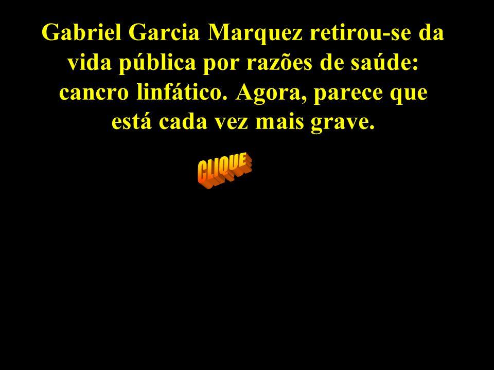 Gabriel Garcia Marquez retirou-se da vida pública por razões de saúde: cancro linfático.