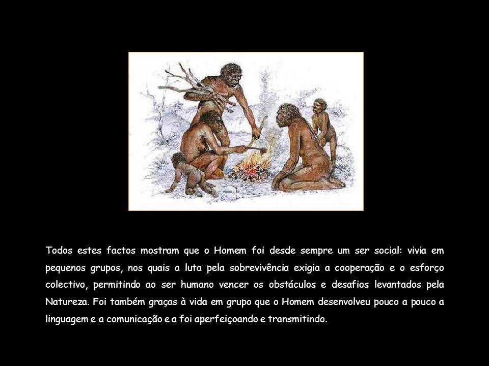 Todos estes factos mostram que o Homem foi desde sempre um ser social: vivia em pequenos grupos, nos quais a luta pela sobrevivência exigia a cooperaç