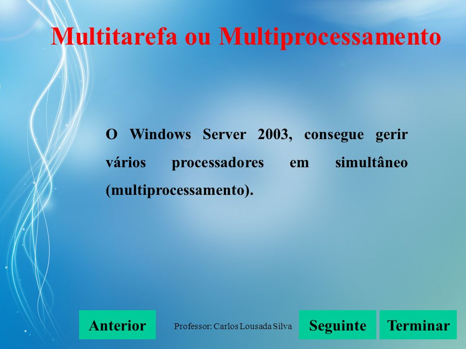 Professor: Carlos Lousada Silva O Windows Server 2003, consegue gerir vários processadores em simultâneo (multiprocessamento). SeguinteAnteriorTermina