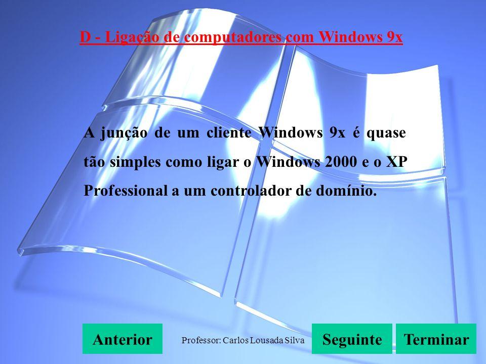 Professor: Carlos Lousada Silva D - Ligação de computadores com Windows 9x SeguinteAnteriorTerminar A junção de um cliente Windows 9x é quase tão simples como ligar o Windows 2000 e o XP Professional a um controlador de domínio.