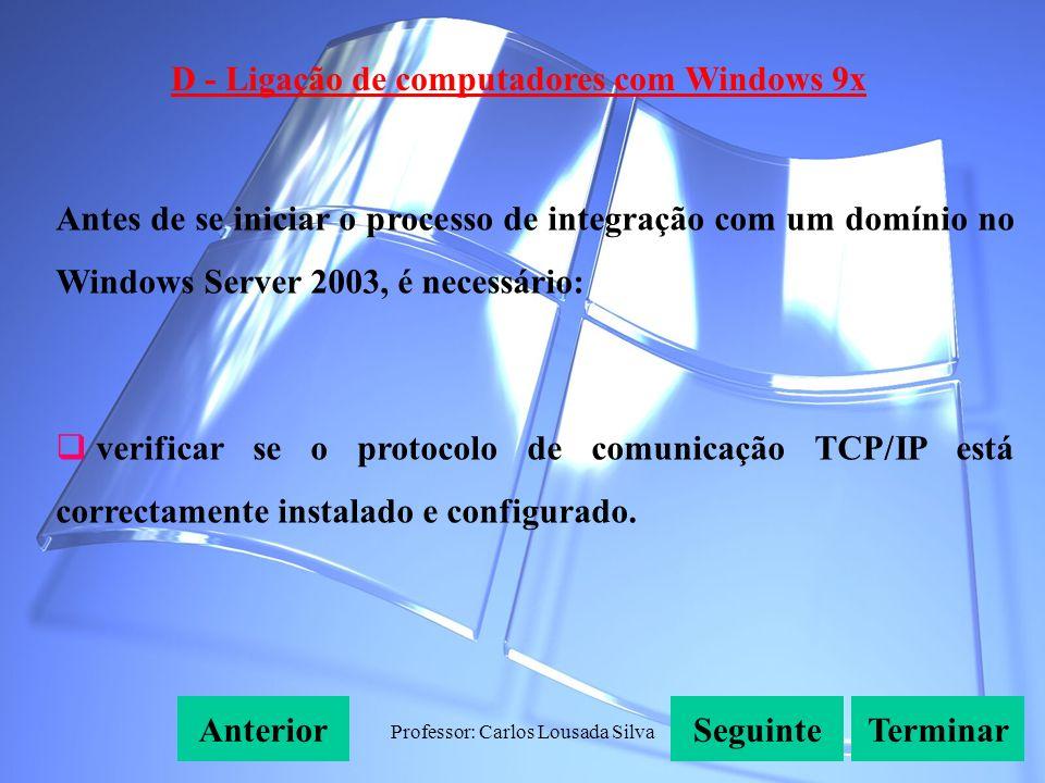 Professor: Carlos Lousada Silva D - Ligação de computadores com Windows 9x SeguinteAnteriorTerminar Antes de se iniciar o processo de integração com um domínio no Windows Server 2003, é necessário: verificar se o protocolo de comunicação TCP/IP está correctamente instalado e configurado.
