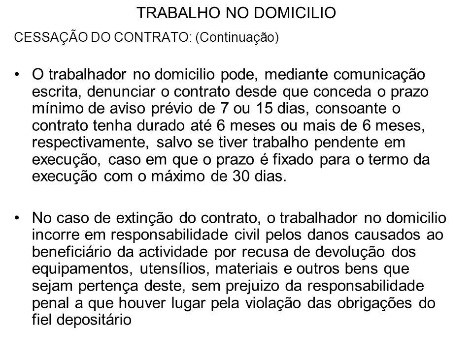 TRABALHO NO DOMICILIO CESSAÇÃO DO CONTRATO: (Continuação) O trabalhador no domicilio pode, mediante comunicação escrita, denunciar o contrato desde qu