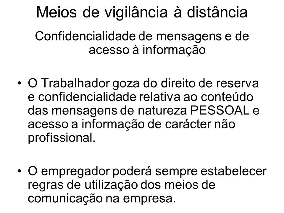 Meios de vigilância à distância Confidencialidade de mensagens e de acesso à informação O Trabalhador goza do direito de reserva e confidencialidade r