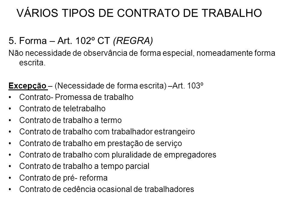VÁRIOS TIPOS DE CONTRATO DE TRABALHO 5. Forma – Art. 102º CT (REGRA) Não necessidade de observância de forma especial, nomeadamente forma escrita. Exc