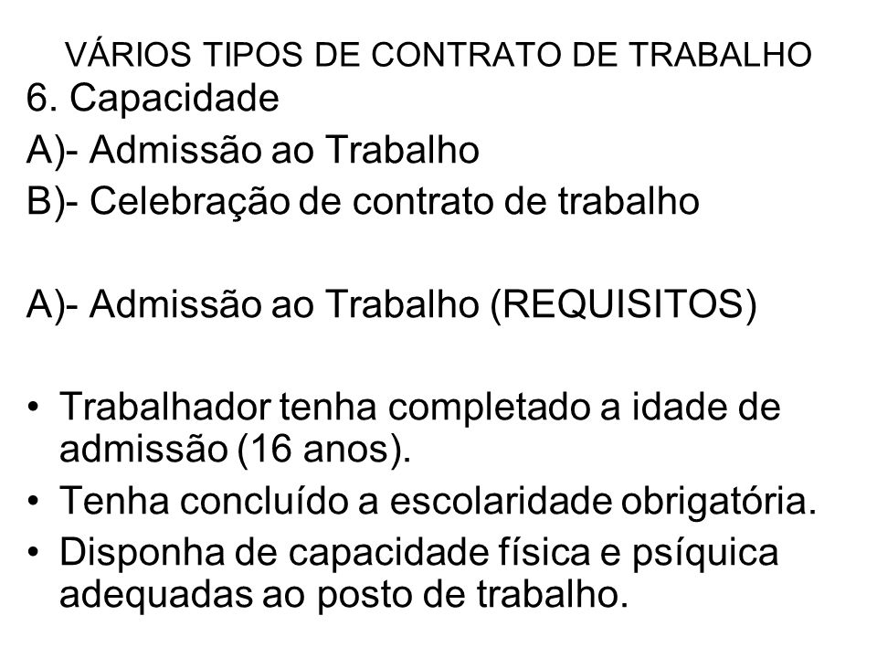 VÁRIOS TIPOS DE CONTRATO DE TRABALHO 6. Capacidade A)- Admissão ao Trabalho B)- Celebração de contrato de trabalho A)- Admissão ao Trabalho (REQUISITO