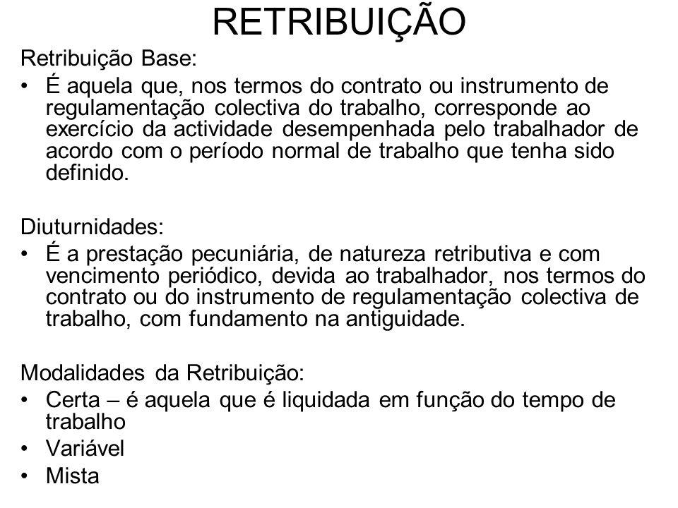 RETRIBUIÇÃO Retribuição Base: É aquela que, nos termos do contrato ou instrumento de regulamentação colectiva do trabalho, corresponde ao exercício da
