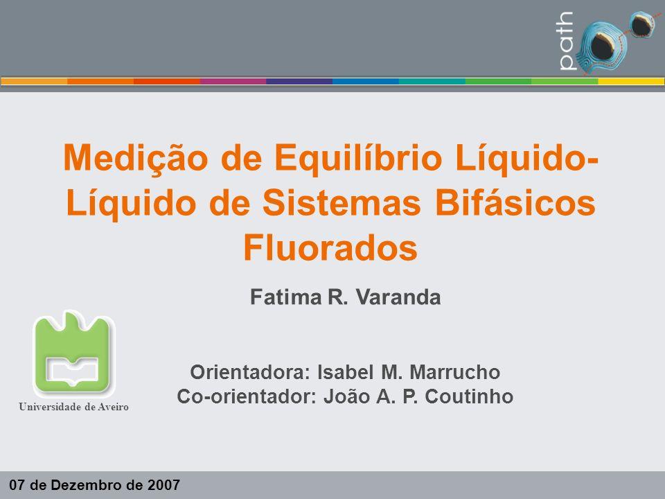 Medição de Equilíbrio Líquido- Líquido de Sistemas Bifásicos Fluorados Fatima R. Varanda Orientadora: Isabel M. Marrucho Co-orientador: João A. P. Cou