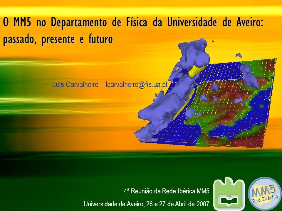 O MM5 no Departamento de Física da Universidade de Aveiro: passado, presente e futuro Luis Carvalheiro – lcarvalheiro@fis.ua.pt 4ª Reunião da Rede Ibé