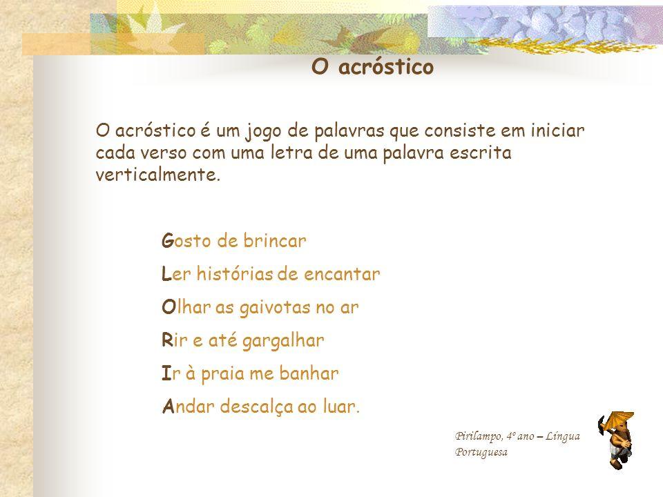 O acróstico O acróstico é um jogo de palavras que consiste em iniciar cada verso com uma letra de uma palavra escrita verticalmente. Gosto de brincar
