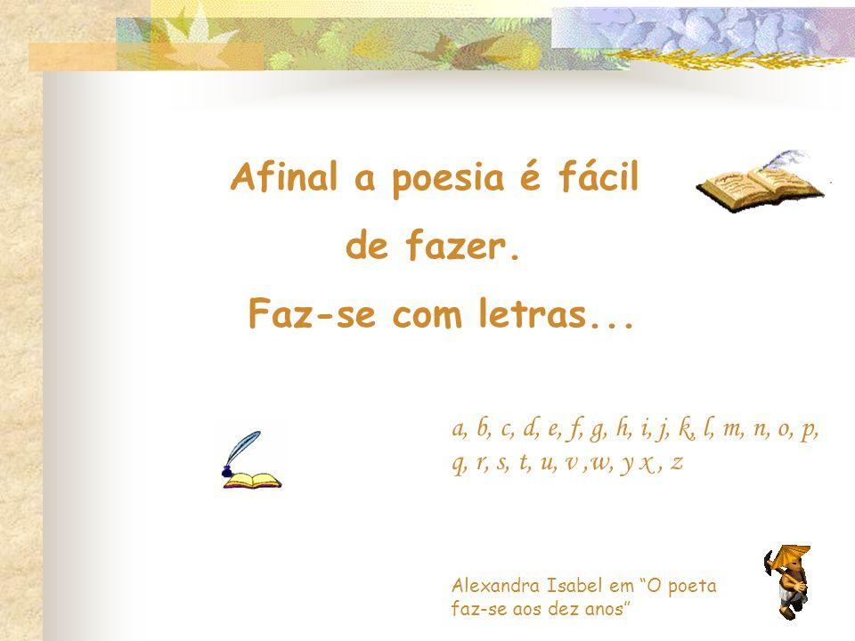 Afinal a poesia é fácil de fazer. Faz-se com letras... Alexandra Isabel em O poeta faz-se aos dez anos a, b, c, d, e, f, g, h, i, j, k, l, m, n, o, p,