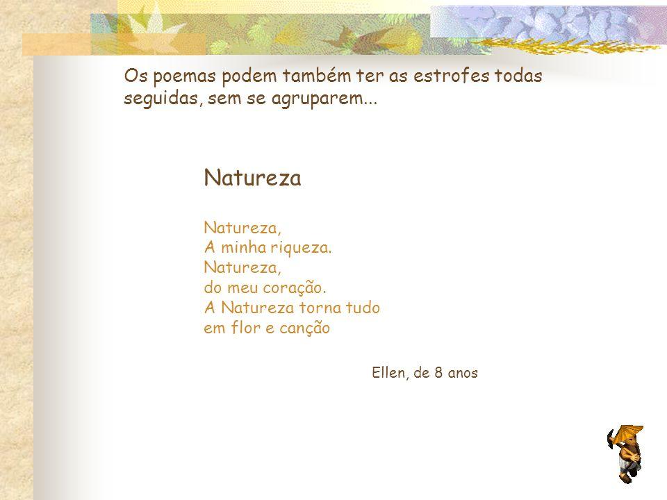 Os poemas podem também ter as estrofes todas seguidas, sem se agruparem... Natureza Natureza, A minha riqueza. Natureza, do meu coração. A Natureza to