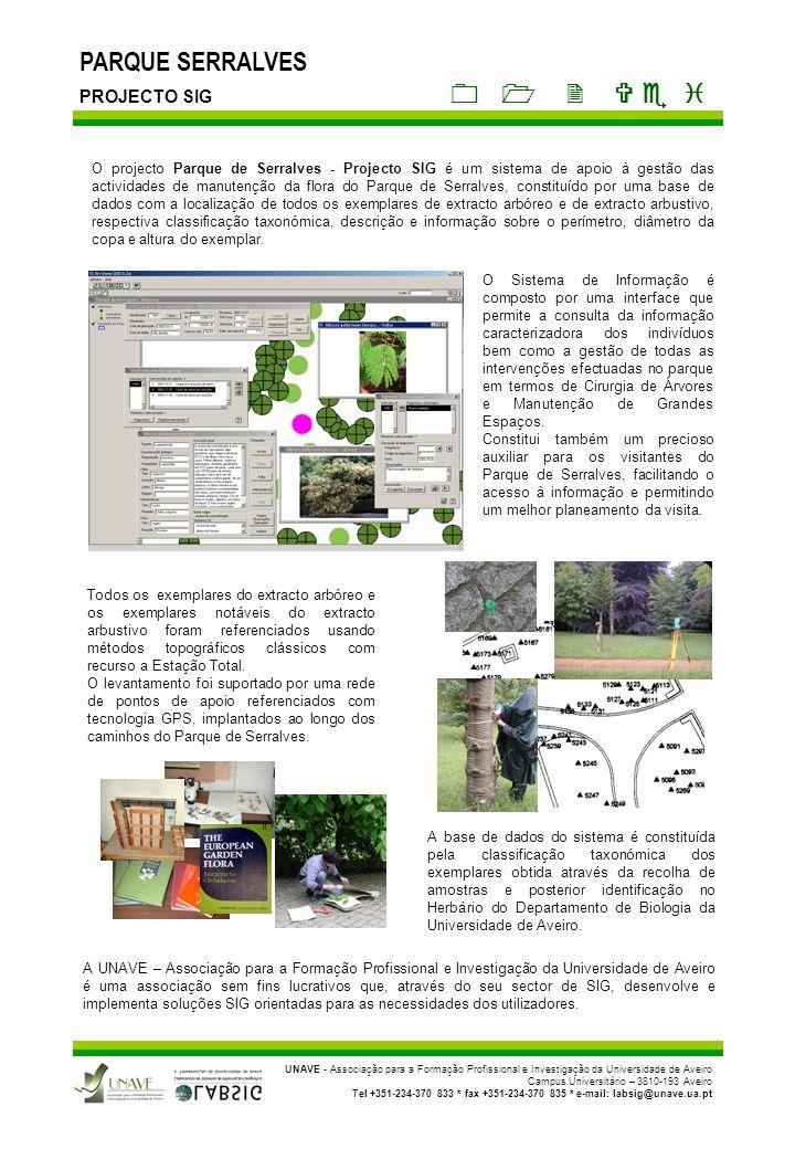 PARQUE SERRALVES PROJECTO SIG UNAVE - Associação para a Formação Profissional e Investigação da Universidade de Aveiro Campus Universitário – 3810-193 Aveiro Tel +351-234-370 833 * fax +351-234-370 835 * e-mail: labsig@unave.ua.pt O Sistema de Informação Geográfica tem por base o ArcView GIS 3.2 desenvolvido pela ESRI – Environmental Systems Research Institute.