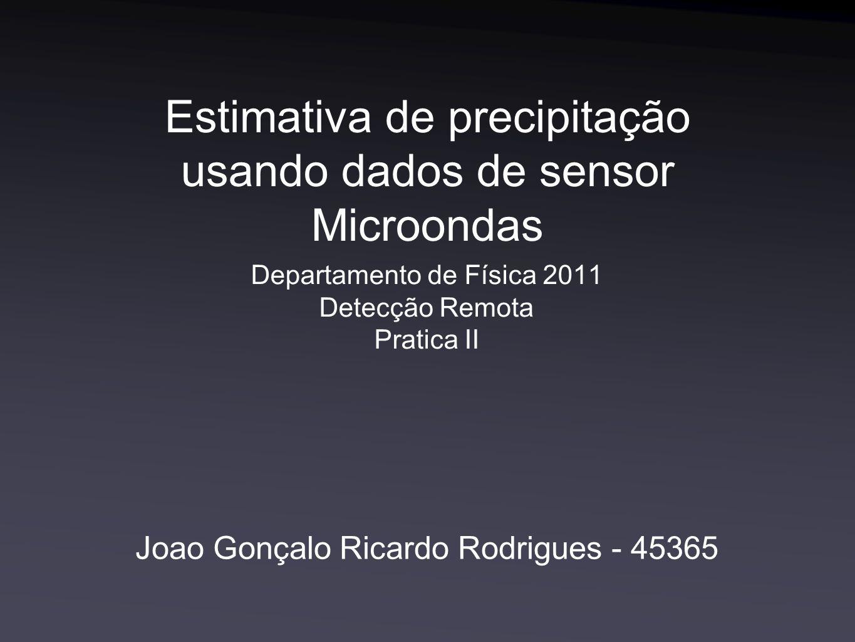 Joao Gonçalo Ricardo Rodrigues - 45365 Estimativa de precipitação usando dados de sensor Microondas Departamento de Física 2011 Detecção Remota Pratica II