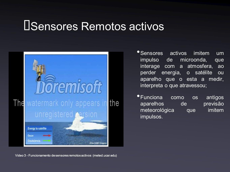 Sensores Remotos activos Sensores activos imitem um impulso de microonda, que interage com a atmosfera, ao perder energia, o satélite ou aparelho que o esta a medir, interpreta o que atravessou; Funciona como os antigos aparelhos de previsão meteorológica que imitem impulsos.
