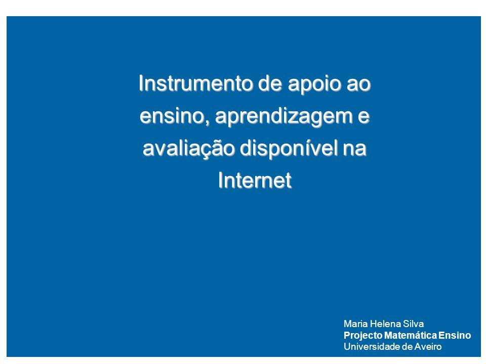 Instrumento de apoio ao ensino, aprendizagem e avaliação disponível na Internet Maria Helena Silva Projecto Matemática Ensino Universidade de Aveiro