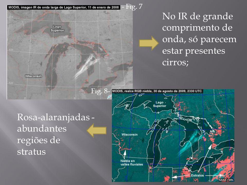No IR de grande comprimento de onda, só parecem estar presentes cirros; Rosa-alaranjadas - abundantes regiões de stratus - Fig. 7 Fig. 8-