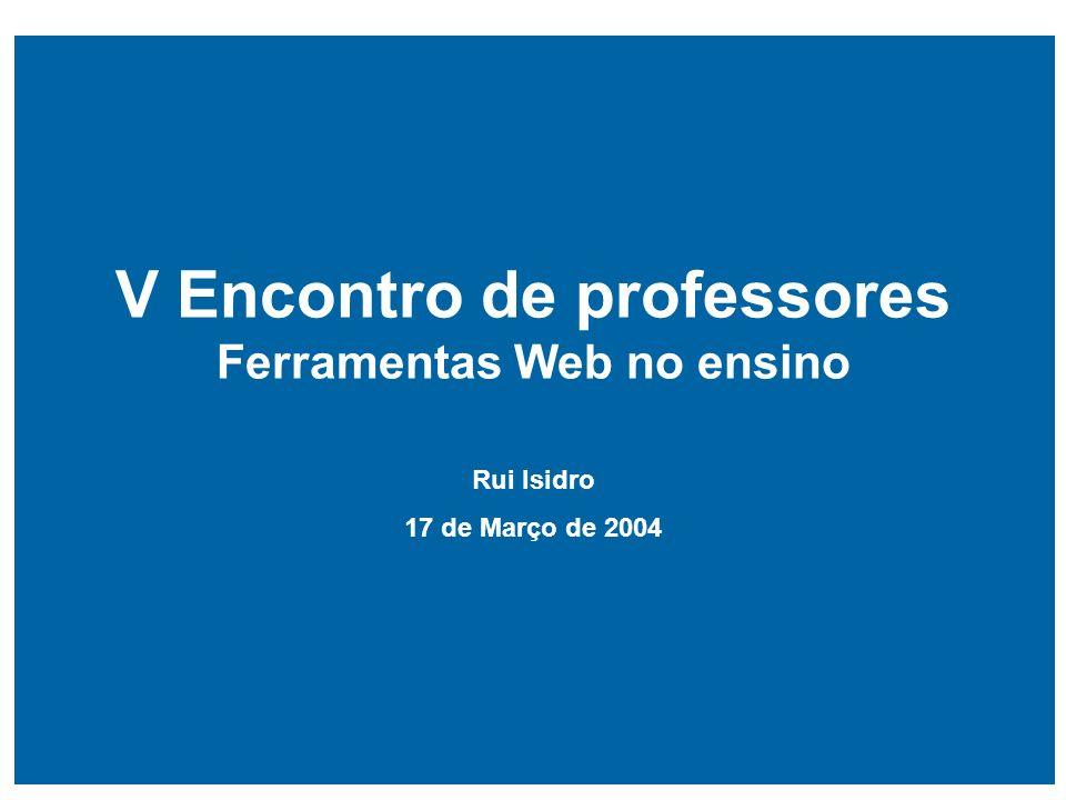 V Encontro de professores Ferramentas Web no ensino Rui Isidro 17 de Março de 2004