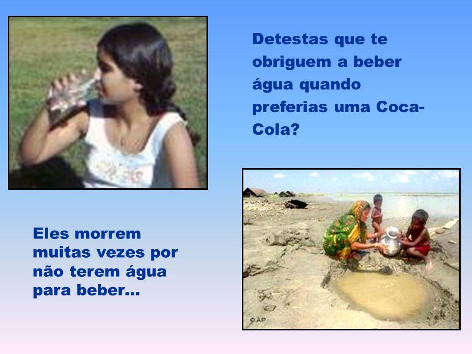 Detestas que te obriguem a beber água quando preferias uma Coca- Cola? Eles morrem muitas vezes por não terem água para beber…