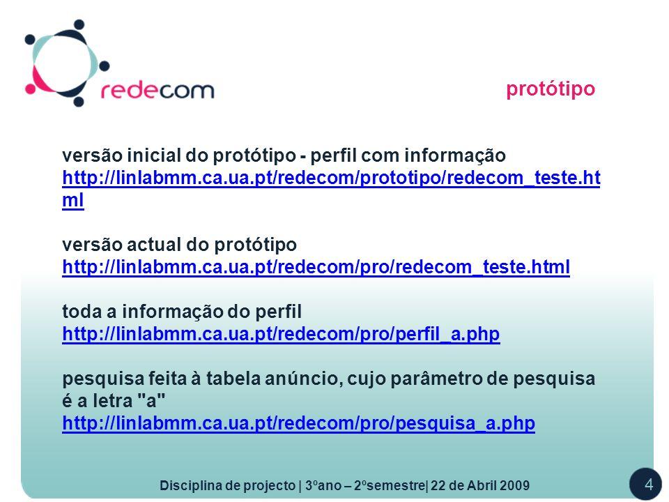 protótipo Disciplina de projecto | 3ºano – 2ºsemestre| 22 de Abril 2009 4 versão inicial do protótipo - perfil com informação http://linlabmm.ca.ua.pt/redecom/prototipo/redecom_teste.ht ml versão actual do protótipo http://linlabmm.ca.ua.pt/redecom/pro/redecom_teste.html toda a informação do perfil http://linlabmm.ca.ua.pt/redecom/pro/perfil_a.php pesquisa feita à tabela anúncio, cujo parâmetro de pesquisa é a letra a http://linlabmm.ca.ua.pt/redecom/pro/pesquisa_a.php