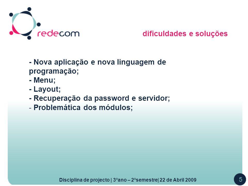 dificuldades e soluções Disciplina de projecto | 3ºano – 2ºsemestre| 22 de Abril 2009 5 - Nova aplicação e nova linguagem de programação; - Menu; - Layout; - Recuperação da password e servidor; - Problemática dos módulos;