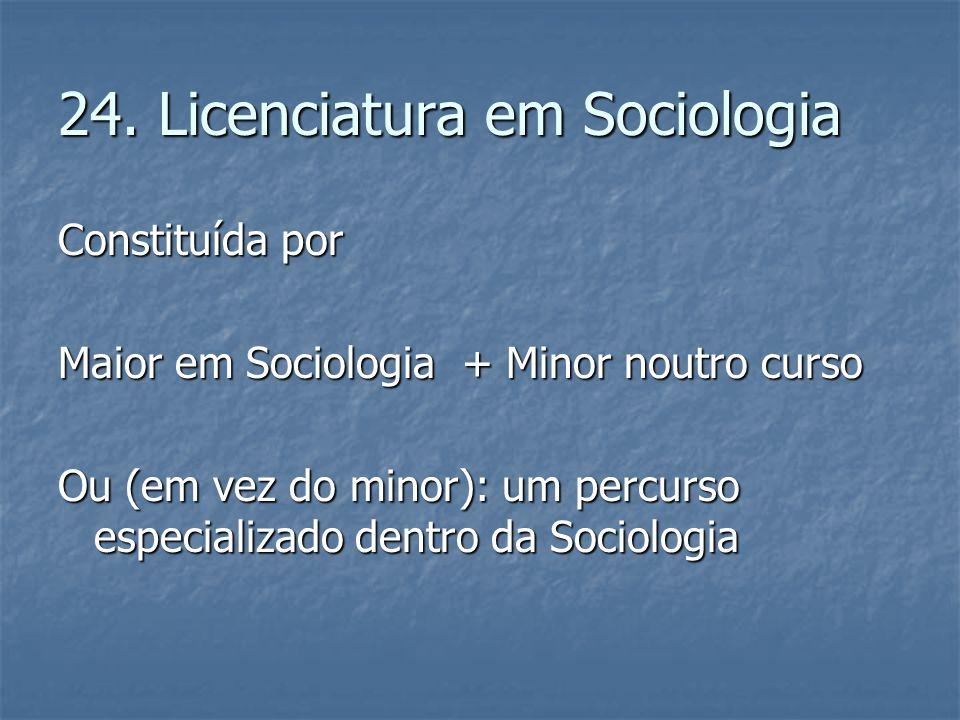 24. Licenciatura em Sociologia Constituída por Maior em Sociologia + Minor noutro curso Ou (em vez do minor): um percurso especializado dentro da Soci