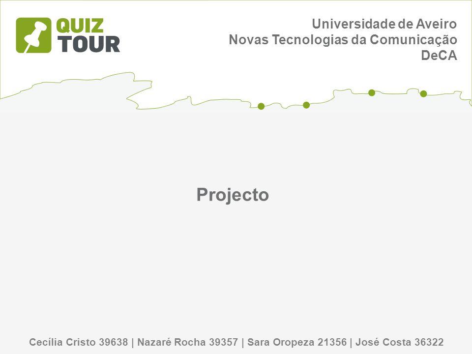 Cecília Cristo 39638 | Nazaré Rocha 39357 | Sara Oropeza 21356 | José Costa 36322 Universidade de Aveiro Novas Tecnologias da Comunicação DeCA Projecto