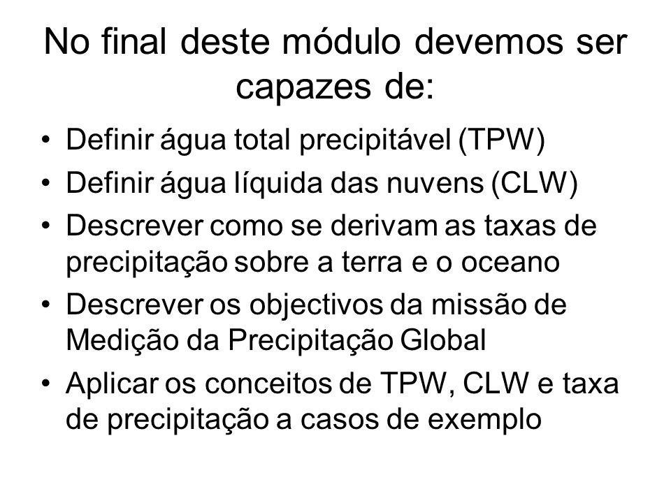No final deste módulo devemos ser capazes de: Definir água total precipitável (TPW) Definir água líquida das nuvens (CLW) Descrever como se derivam as