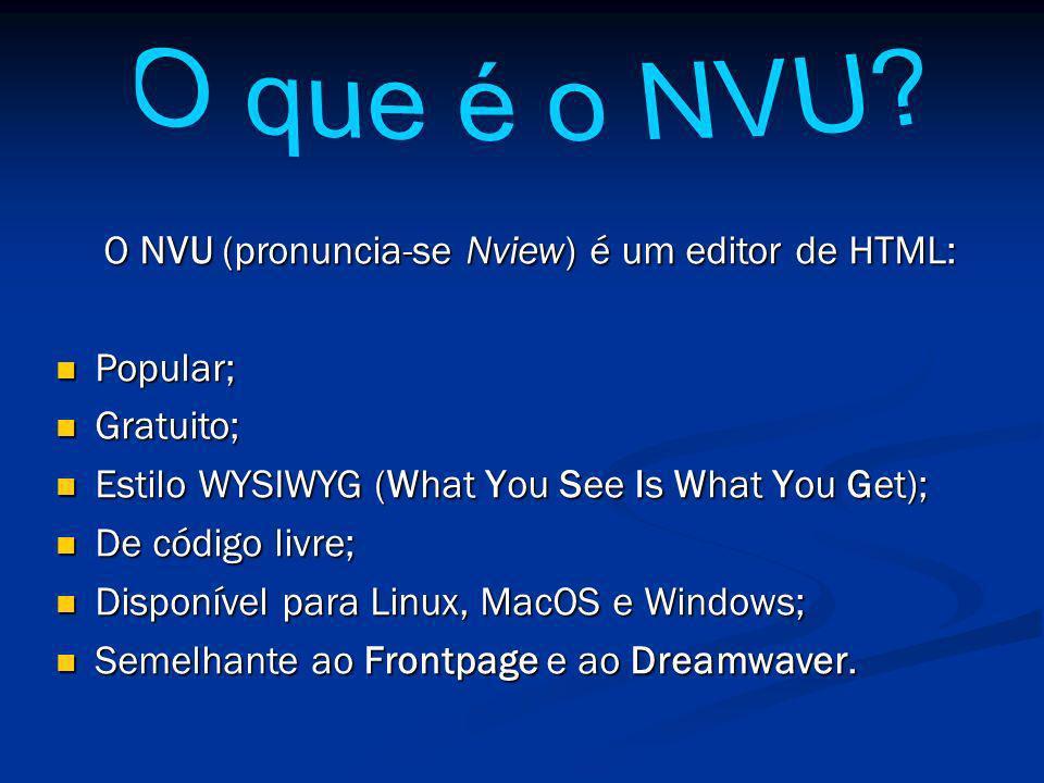 O NVU (pronuncia-se Nview) é um editor de HTML: Popular; Popular; Gratuito; Gratuito; Estilo WYSIWYG (What You See Is What You Get); Estilo WYSIWYG (What You See Is What You Get); De código livre; De código livre; Disponível para Linux, MacOS e Windows; Disponível para Linux, MacOS e Windows; Semelhante ao Frontpage e ao Dreamwaver.