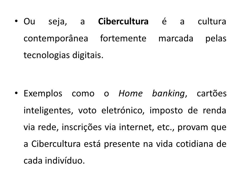 Ou seja, a Cibercultura é a cultura contemporânea fortemente marcada pelas tecnologias digitais. Exemplos como o Home banking, cartões inteligentes, v