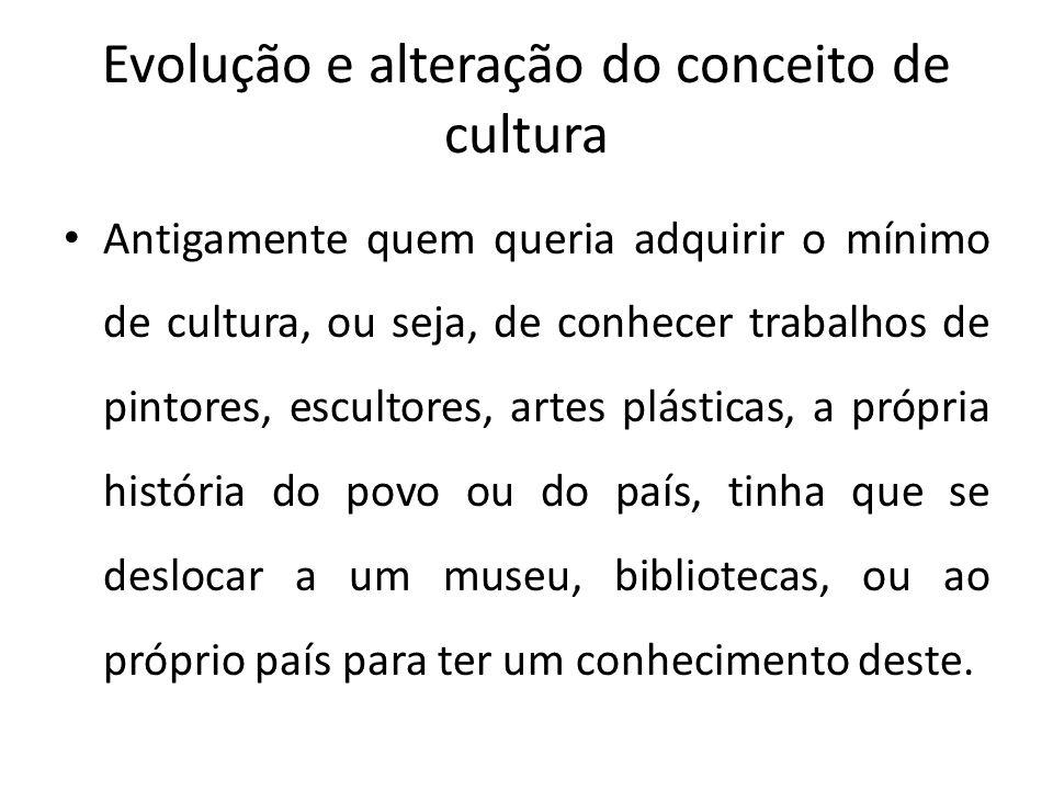 Evolução e alteração do conceito de cultura Antigamente quem queria adquirir o mínimo de cultura, ou seja, de conhecer trabalhos de pintores, escultor