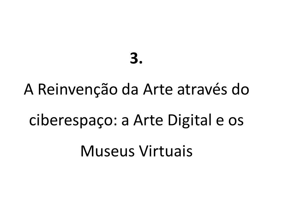 3. A Reinvenção da Arte através do ciberespaço: a Arte Digital e os Museus Virtuais