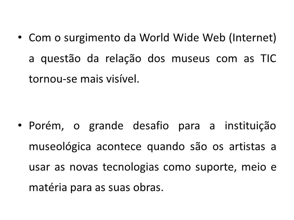 Com o surgimento da World Wide Web (Internet) a questão da relação dos museus com as TIC tornou-se mais visível. Porém, o grande desafio para a instit