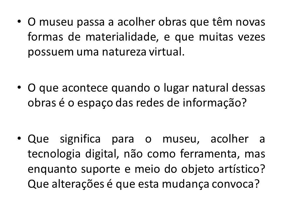O museu passa a acolher obras que têm novas formas de materialidade, e que muitas vezes possuem uma natureza virtual. O que acontece quando o lugar na
