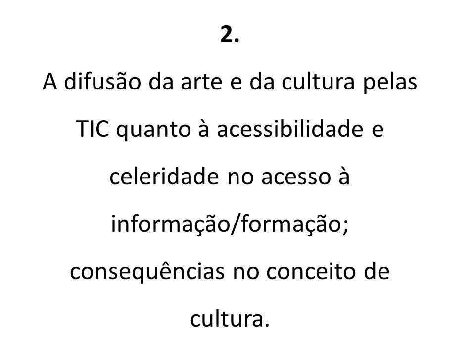 2. A difusão da arte e da cultura pelas TIC quanto à acessibilidade e celeridade no acesso à informação/formação; consequências no conceito de cultura