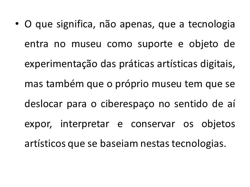 O que significa, não apenas, que a tecnologia entra no museu como suporte e objeto de experimentação das práticas artísticas digitais, mas também que