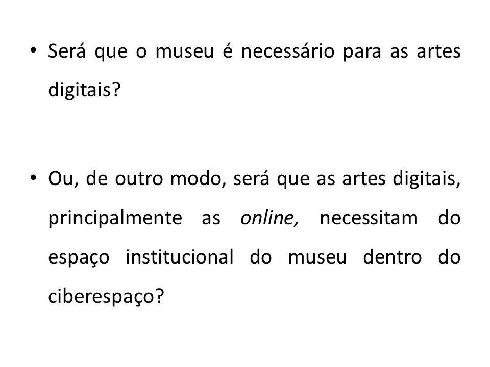 Será que o museu é necessário para as artes digitais? Ou, de outro modo, será que as artes digitais, principalmente as online, necessitam do espaço in