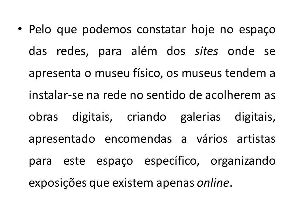 Pelo que podemos constatar hoje no espaço das redes, para além dos sites onde se apresenta o museu físico, os museus tendem a instalar-se na rede no s