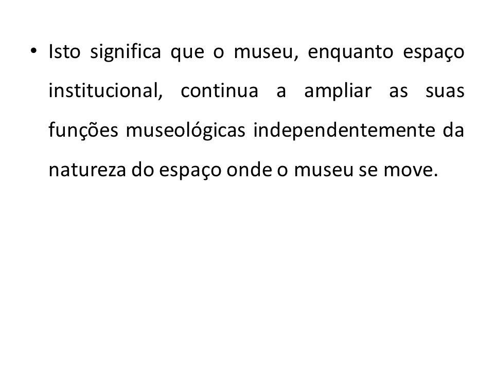 Isto significa que o museu, enquanto espaço institucional, continua a ampliar as suas funções museológicas independentemente da natureza do espaço ond
