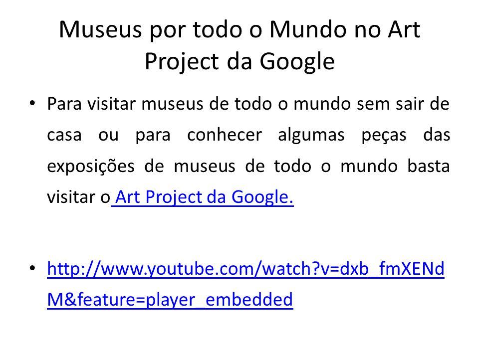 Museus por todo o Mundo no Art Project da Google Para visitar museus de todo o mundo sem sair de casa ou para conhecer algumas peças das exposições de