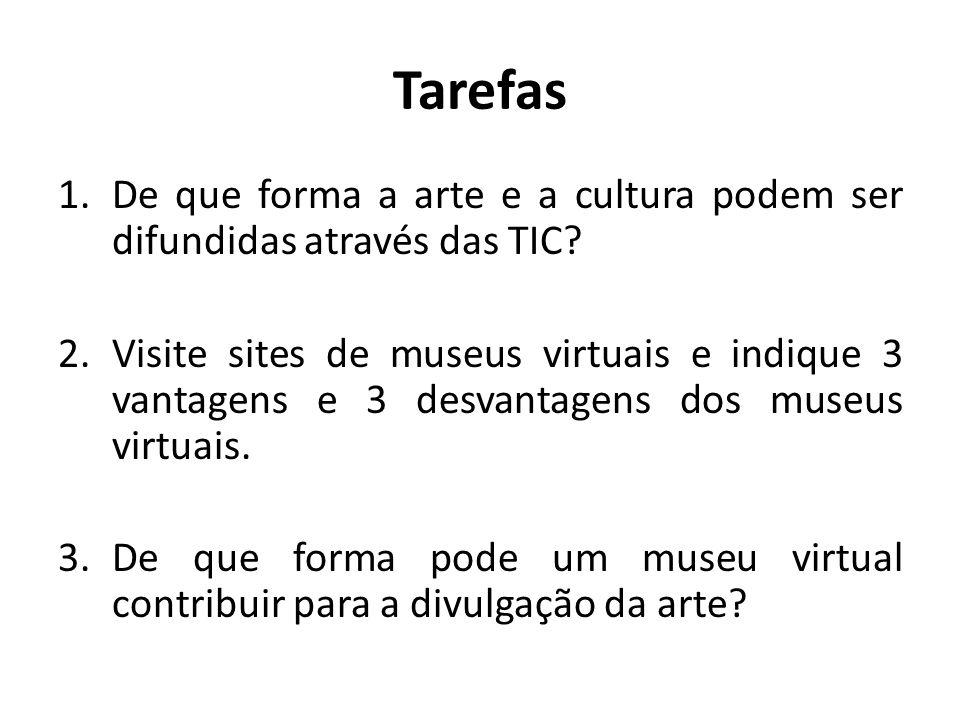 Tarefas 1.De que forma a arte e a cultura podem ser difundidas através das TIC? 2.Visite sites de museus virtuais e indique 3 vantagens e 3 desvantage