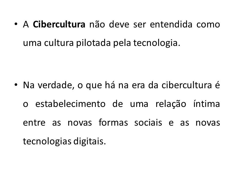 A Cibercultura não deve ser entendida como uma cultura pilotada pela tecnologia. Na verdade, o que há na era da cibercultura é o estabelecimento de um