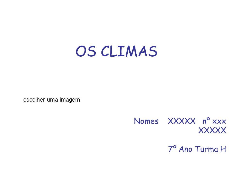 OS CLIMAS Nomes XXXXX nº xxx XXXXX 7º Ano Turma H escolher uma imagem