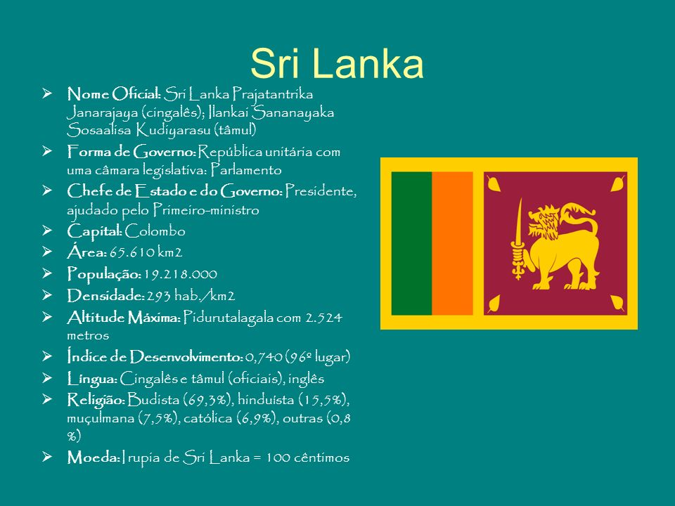 Sri Lanka Nome Oficial: Sri Lanka Prajatantrika Janarajaya (cingalês); Ilankai Sananayaka Sosaalisa Kudiyarasu (tâmul) Forma de Governo: República uni