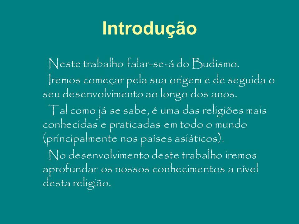 Introdução Neste trabalho falar-se-á do Budismo. Iremos começar pela sua origem e de seguida o seu desenvolvimento ao longo dos anos. Tal como já se s