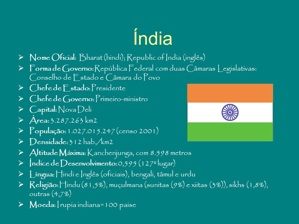 Índia Nome Oficial: Bharat (hindi); Republic of India (inglês) Forma de Governo: República Federal com duas Câmaras Legislativas: Conselho de Estado e