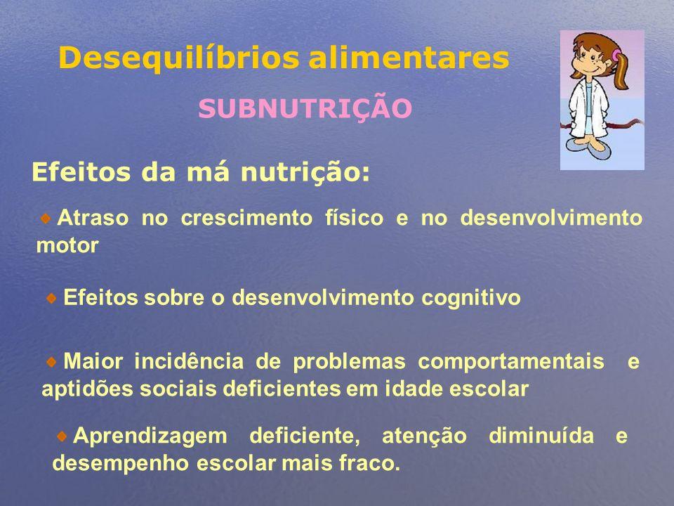Desequilíbrios alimentares SUBNUTRIÇÃO Efeitos da má nutrição: Atraso no crescimento físico e no desenvolvimento motor Efeitos sobre o desenvolvimento