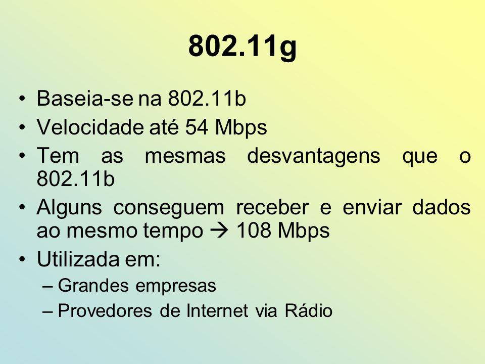 802.11g Baseia-se na 802.11b Velocidade até 54 Mbps Tem as mesmas desvantagens que o 802.11b Alguns conseguem receber e enviar dados ao mesmo tempo 10