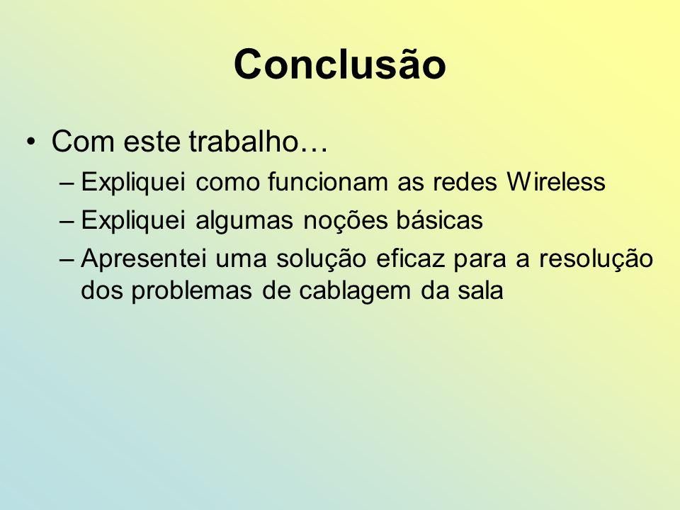 Conclusão Com este trabalho… –Expliquei como funcionam as redes Wireless –Expliquei algumas noções básicas –Apresentei uma solução eficaz para a resol