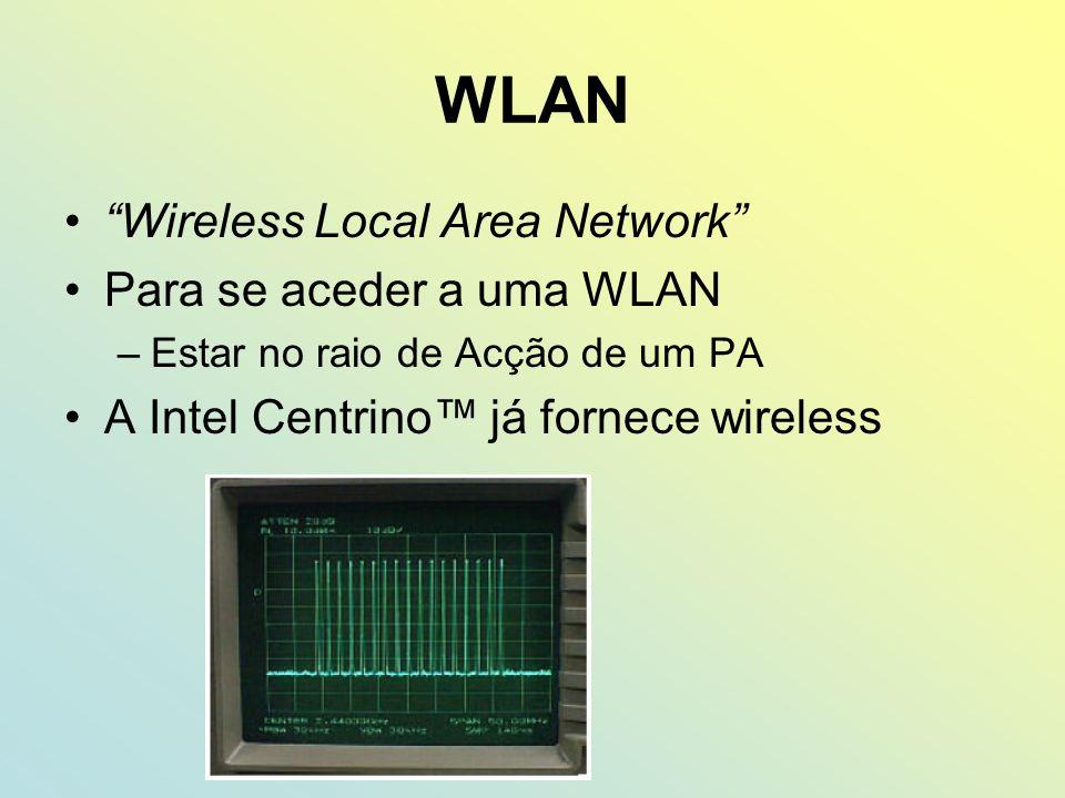 WLAN Wireless Local Area Network Para se aceder a uma WLAN –Estar no raio de Acção de um PA A Intel Centrino já fornece wireless