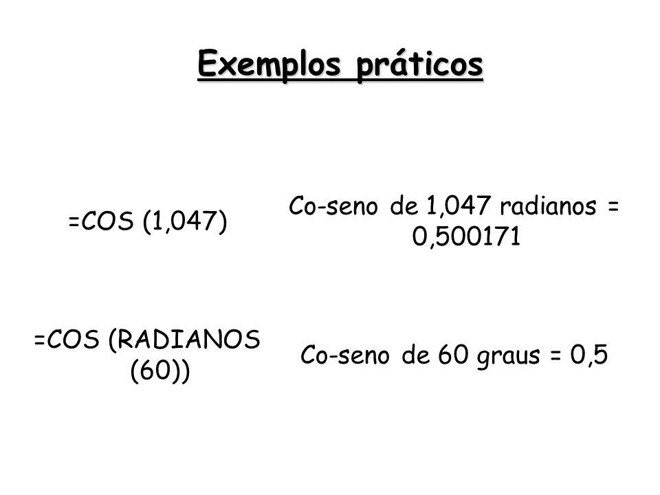 =COS (1,047) Co-seno de 1,047 radianos = 0,500171 =COS (RADIANOS (60)) Co-seno de 60 graus = 0,5 Exemplos práticos